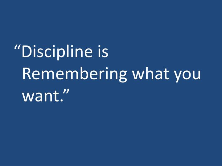 """Discipline is Remembering what you want."""