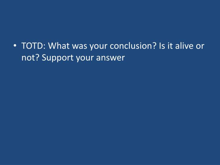 TOTD: What was your conclusion? Is it alive or not? Support your answer