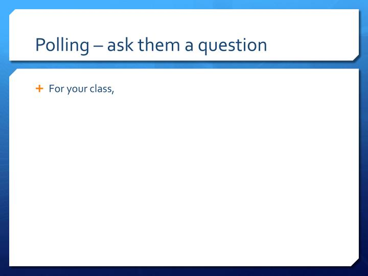 Polling – ask them a question
