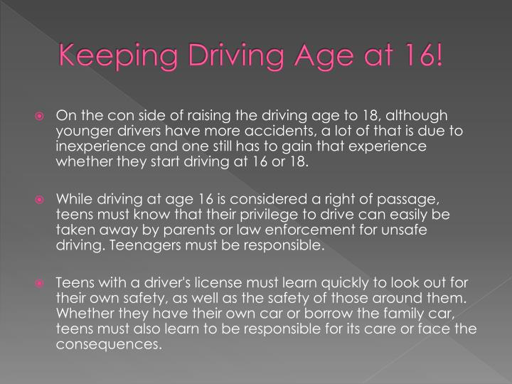 raising the driving age Raising the driving age from 16 to 18 has been debated by parents and lawmakers in the united states arguments against raising the driving age include safety, convenience to parents, no reduction in the chance of teens indulging in risky behavior and damage to the economy one of the arguments .