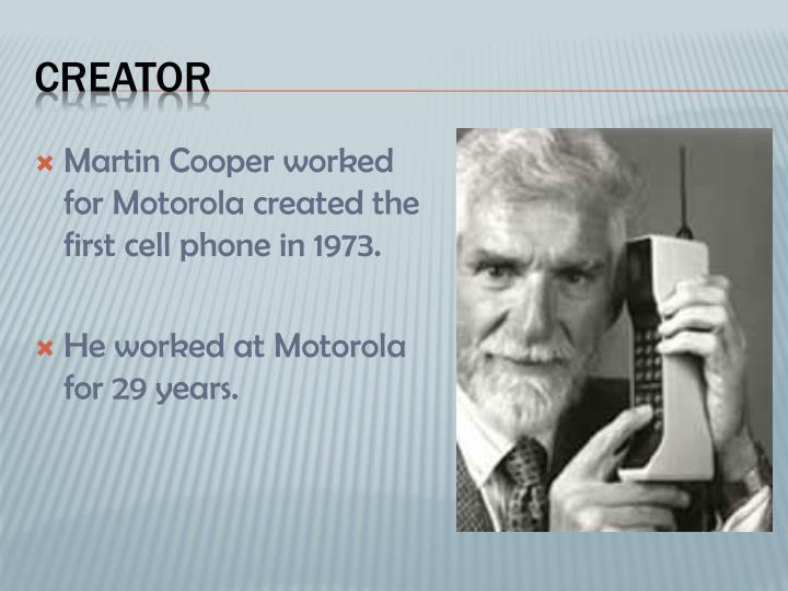 Martin Cooper worked for Motorola created the first cell phone in 1973.