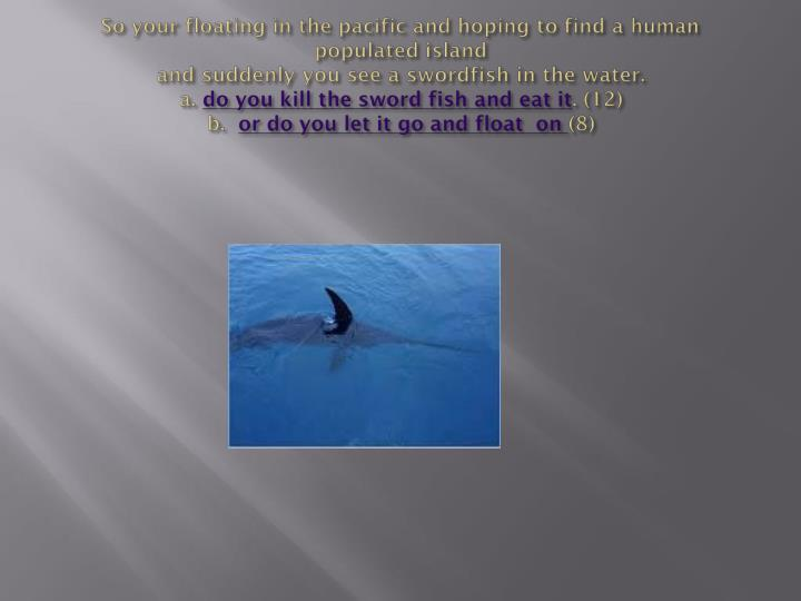So your floating in the pacific and hoping to find a human populated island