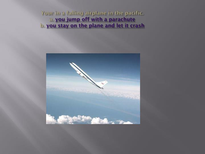 Your in a falling airplane in the pacific.