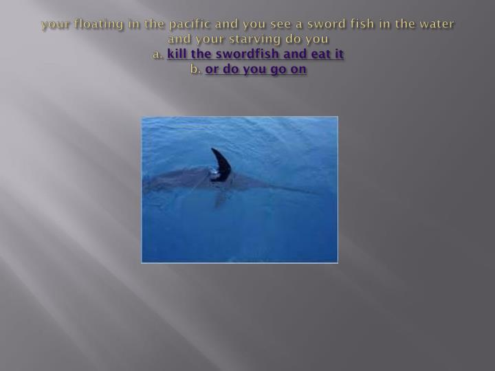 your floating in the pacific and you see a sword fish in the water and your starving do you