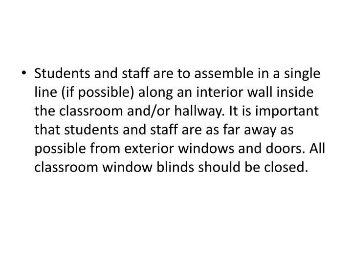 Students and staff are to assemble in a single line (if possible) along an interior wall inside the classroom and/or hallway. It is important that students and staff are as far away as possible from exterior windows and doors. All classroom window blinds should be closed.