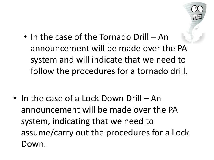 In the case of the Tornado Drill – An announcement will be made over the PA system and will indica...