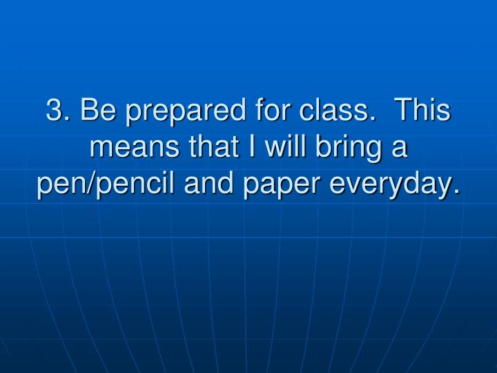 3. Be prepared for class.  This means that I will bring a pen/pencil and paper everyday.