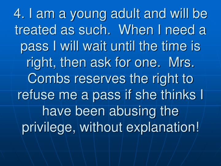 4. I am a young adult and will be treated as such.  When I need a pass I will wait until the time is right, then ask for one.  Mrs. Combs reserves the right to refuse me a pass if she thinks I have been abusing the privilege, without explanation!