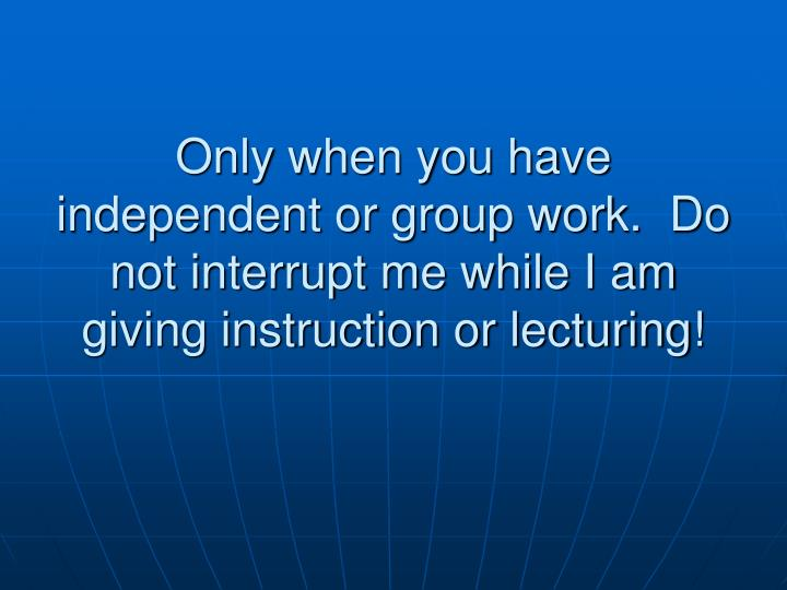 Only when you have independent or group work.  Do not interrupt me while I am giving instruction or lecturing!