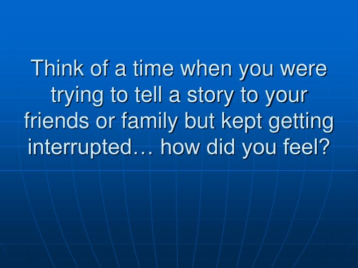 Think of a time when you were trying to tell a story to your friends or family but kept getting interrupted… how did you feel?