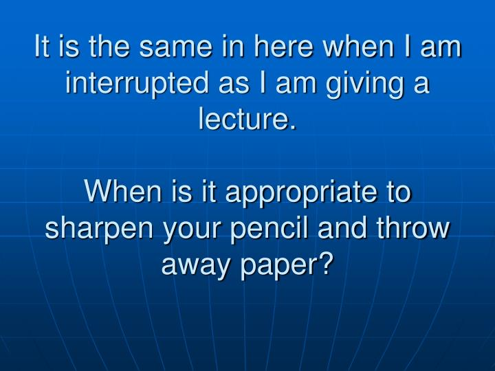 It is the same in here when I am interrupted as I am giving a lecture.