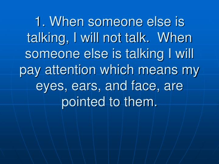 1. When someone else is talking, I will not talk.  When someone else is talking I will pay attention...