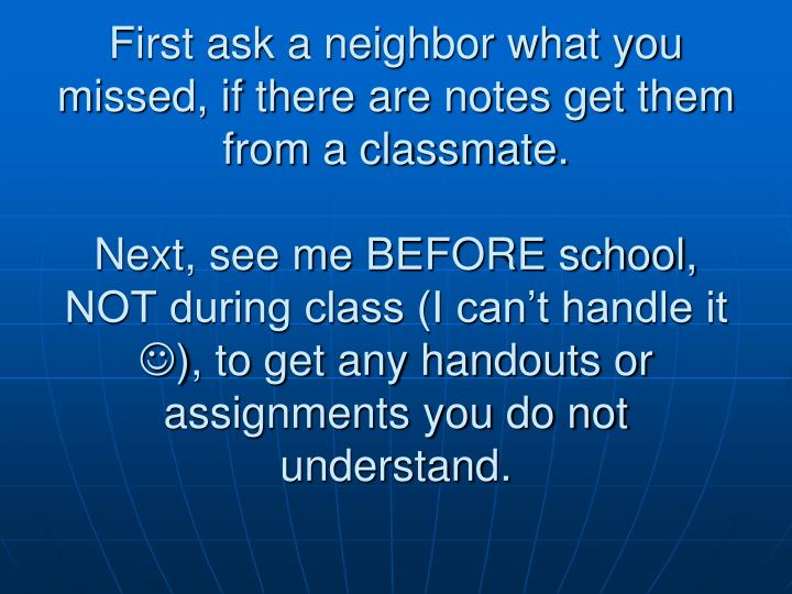 First ask a neighbor what you missed, if there are notes get them from a classmate.
