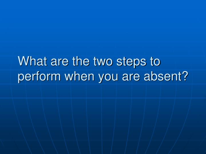 What are the two steps to perform when you are absent?