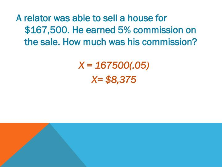 A relator was able to sell a house for $167,500. He earned 5% commission on the sale. How much was his commission?