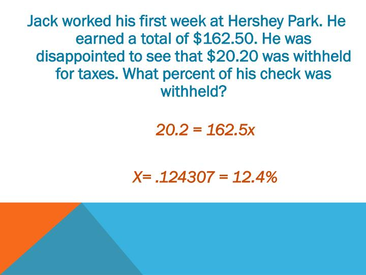 Jack worked his first week at Hershey Park. He earned a total of $162.50. He was disappointed to see that $20.20 was withheld for taxes. What percent of his check was withheld?