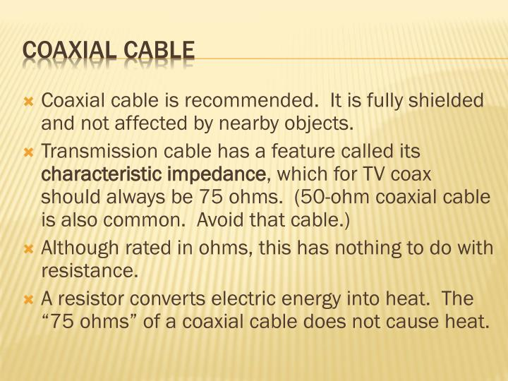Coaxial cable is recommended.  It is fully shielded and not affected by nearby objects.