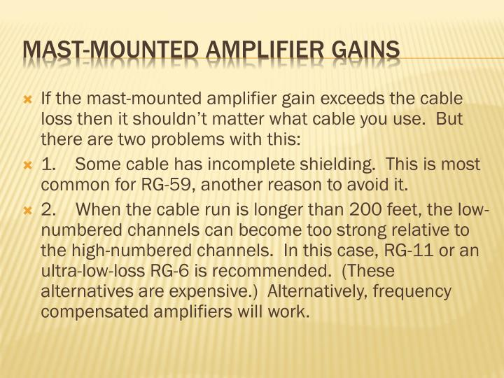 If the mast-mounted amplifier gain exceeds the cable loss then it shouldn't matter what cable you use.  But there are two problems with this: