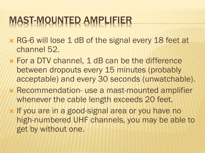 RG-6 will lose 1 dB of the signal every 18 feet at channel 52.