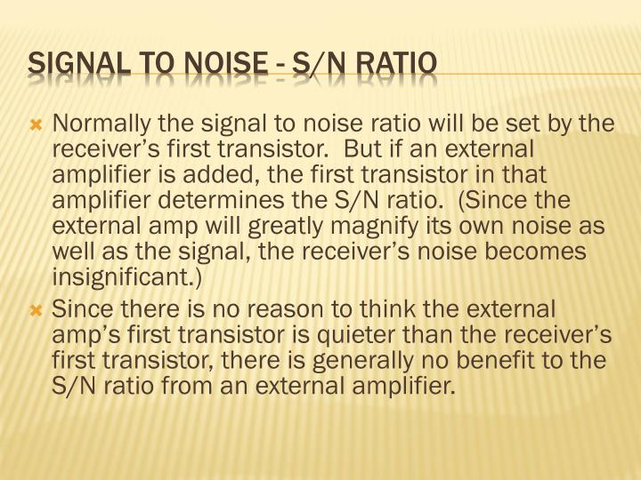 Normally the signal to noise ratio will be set by the receiver's first transistor.  But if an external amplifier is added, the first transistor in that amplifier determines the S/N ratio.  (Since the external amp will greatly magnify its own noise as well as the signal, the receiver's noise becomes insignificant.)