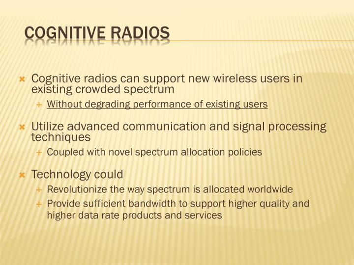 Cognitive radios can support new wireless users in existing crowded spectrum