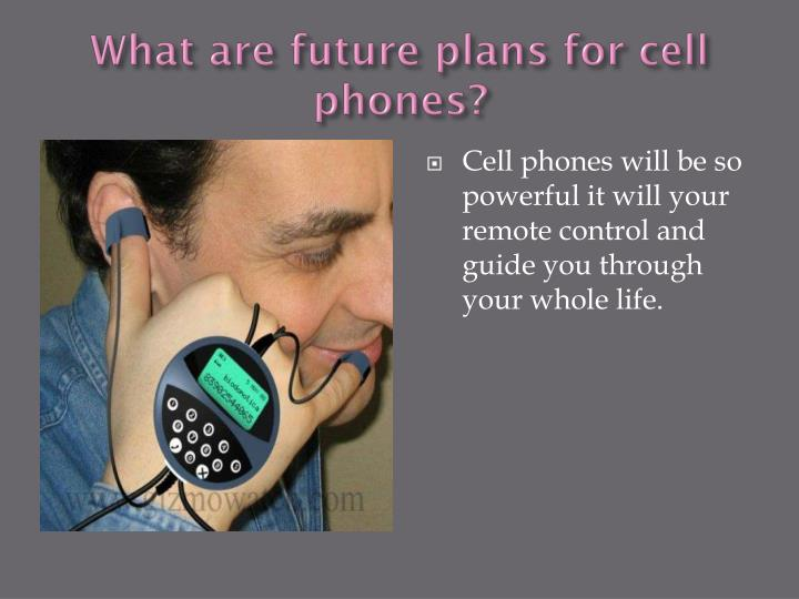 What are future plans for cell phones?