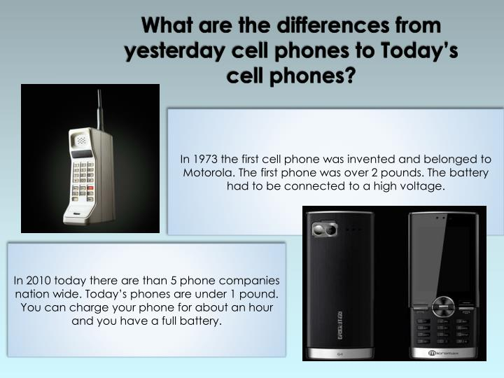 What are the differences from yesterday cell phones to Today's cell phones?