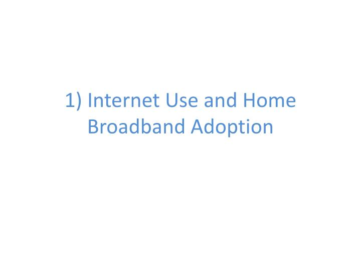 1) Internet Use and Home Broadband Adoption