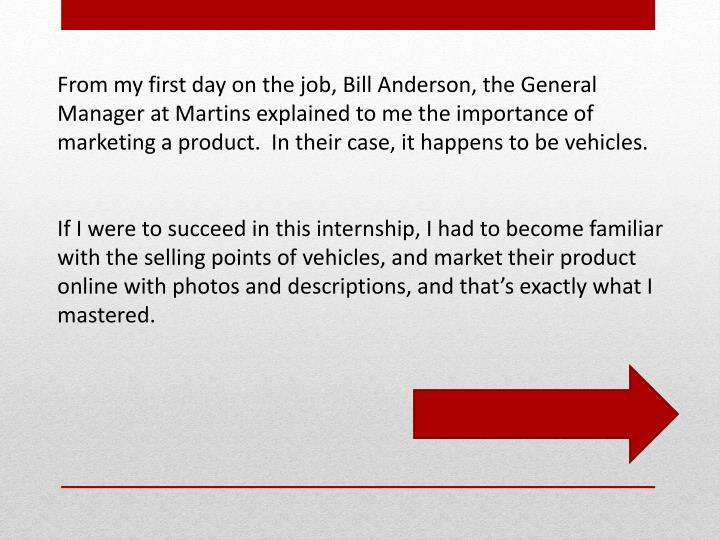 From my first day on the job, Bill Anderson, the General Manager at Martins explained to me the importance of marketing a product.  In their case, it happens to be vehicles.
