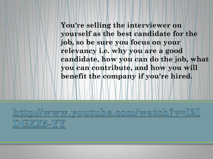 You're selling the interviewer on yourself as the best candidate for the job, so be sure you focus on your relevancy i.e. why you are a good candidate, how you can do the job, what you can contribute, and how you will benefit the company if you're hired.