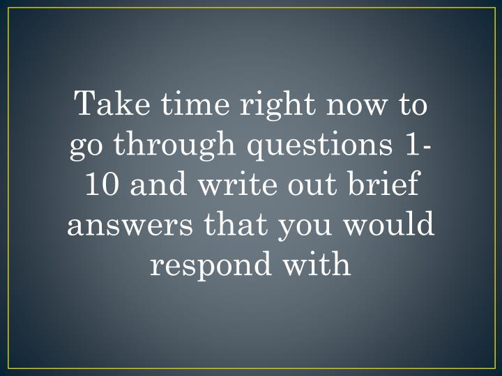 Take time right now to go through questions 1-10 and write out brief answers that you would respond with