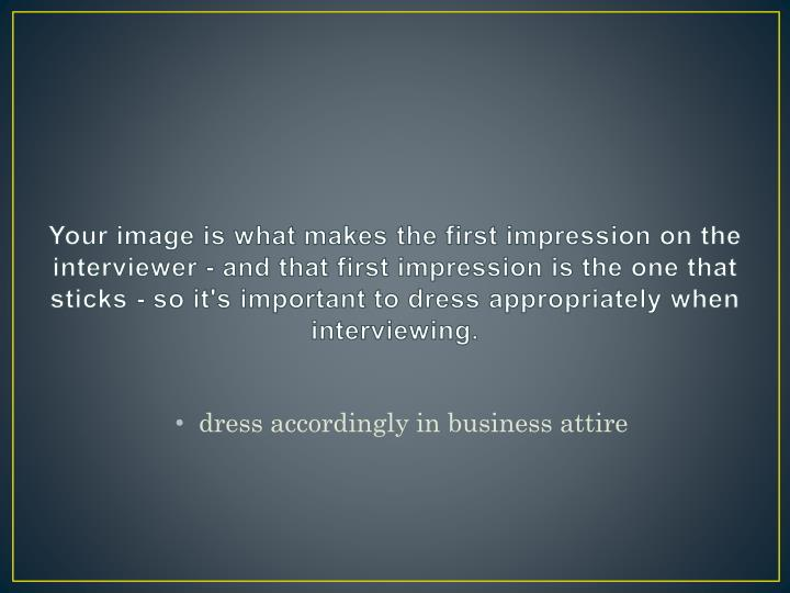 Your image is what makes the first impression on the interviewer - and that first impression is the ...