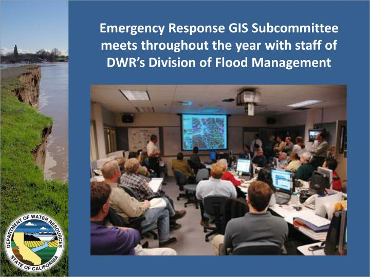 Emergency Response GIS Subcommittee meets throughout the year with staff of DWR's Division of Flood Management