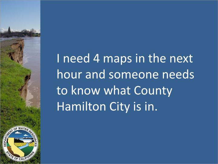 I need 4 maps in the next hour and someone needs to know what County Hamilton City is in.