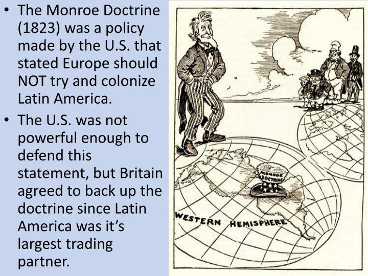 The Monroe Doctrine (1823) was a policy made by the U.S. that stated Europe should NOT try and colonize Latin America.