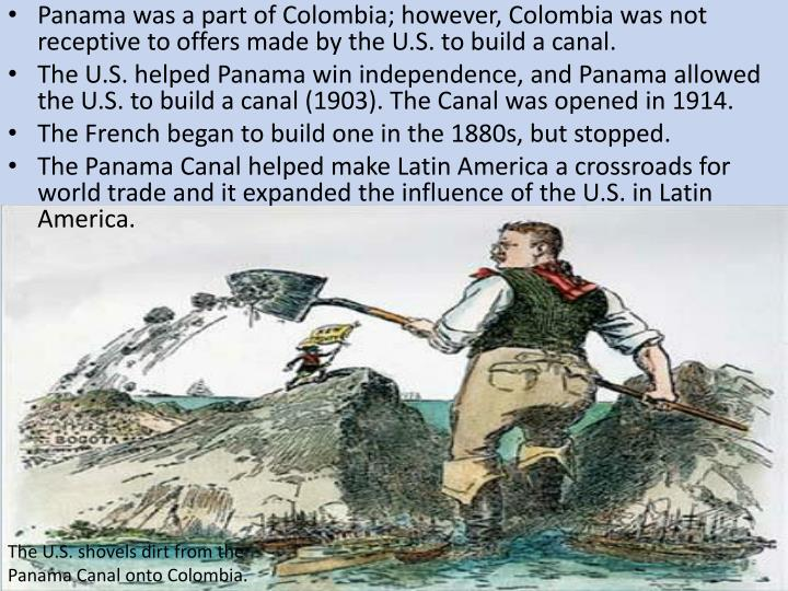 Panama was a part of Colombia; however, Colombia was not receptive to offers made by the U.S. to build a canal.