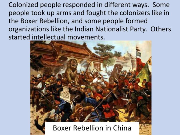 Colonized people responded in different ways.  Some people took up arms and fought the colonizers like in the Boxer Rebellion, and some people formed organizations like the Indian Nationalist Party.  Others started intellectual movements.