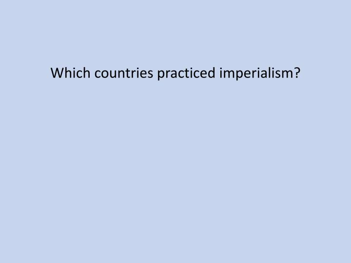 Which countries practiced imperialism?