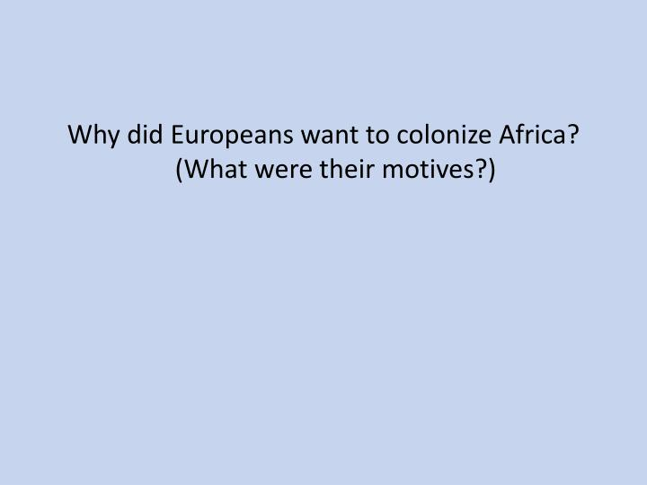 Why did Europeans want to colonize Africa?  (What were their motives?)