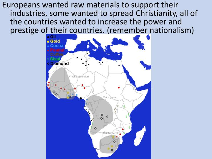 Europeans wanted raw materials to support their industries, some wanted to spread Christianity, all of the countries wanted to increase the power and prestige of their countries. (remember nationalism)