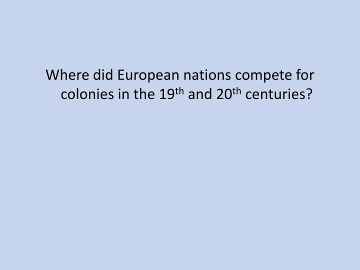 Where did European nations compete for colonies in the 19