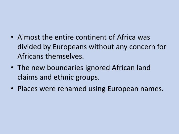 Almost the entire continent of Africa was divided by Europeans without any concern for Africans themselves.