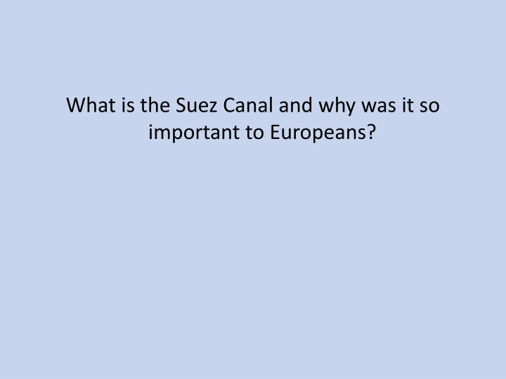 What is the Suez Canal and why was it so important to Europeans?