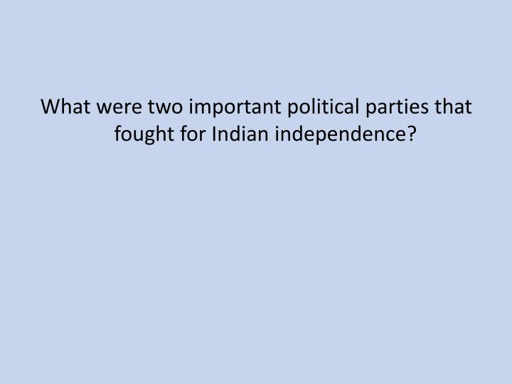 What were two important political parties that fought for Indian independence?