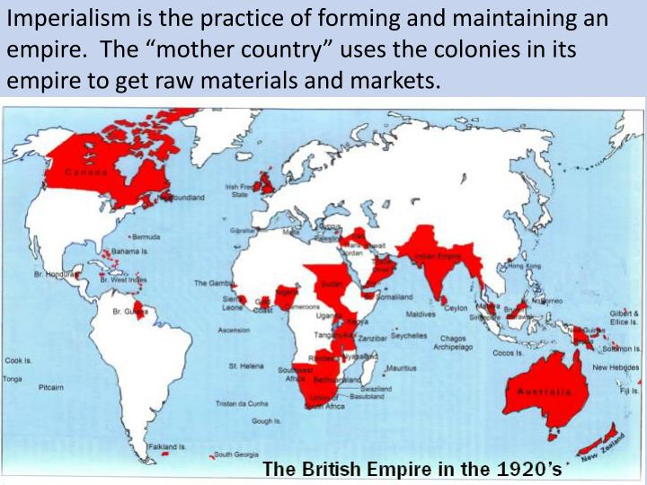 "Imperialism is the practice of forming and maintaining an empire.  The ""mother country"" uses the colonies in its empire to get raw materials and markets."