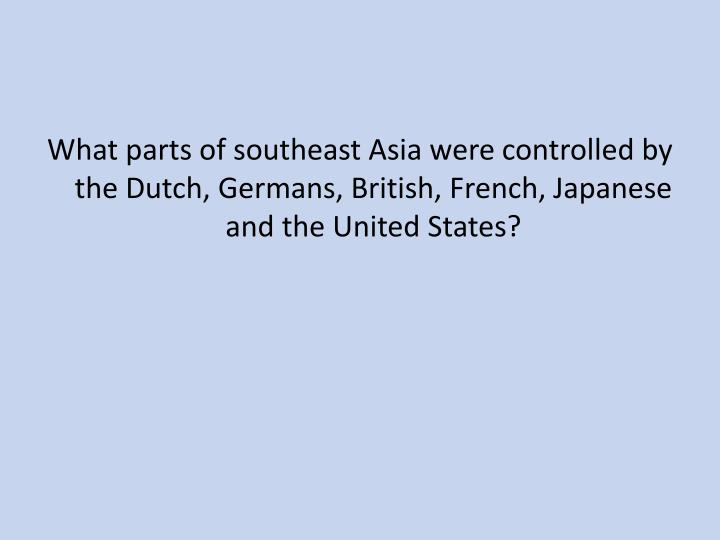 What parts of southeast Asia were controlled by the Dutch, Germans, British, French, Japanese and the United States?