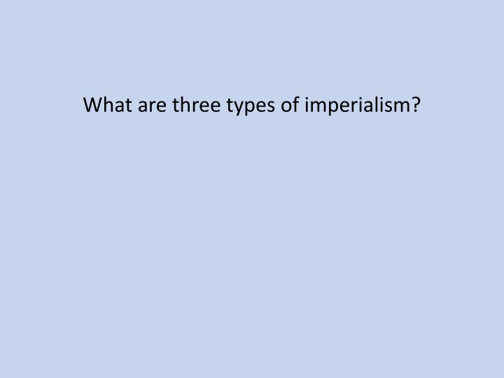 What are three types of imperialism?