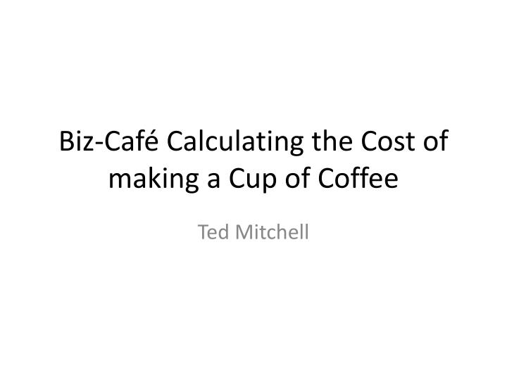 Biz caf calculating the cost of making a cup of coffee