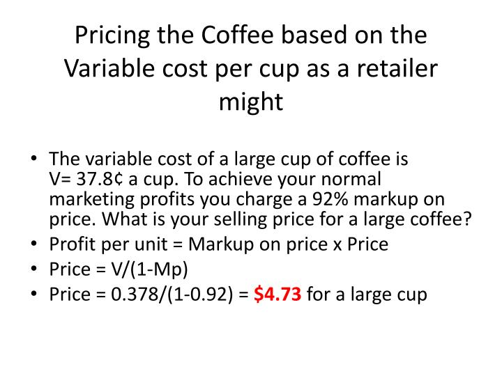 Pricing the Coffee based on the Variable cost per cup as a retailer might