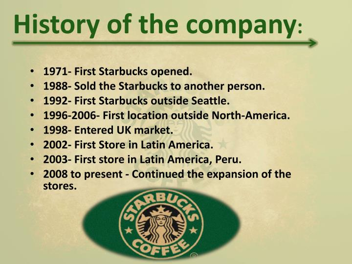 abrief history of starbucks corporation Starbucks corporation 2401 utah avenue southseattle [1], washington 98134- 1436u  starbucks learned two lessons from their brief time in business with   in 1991 it became the first privately owned company in history to establish an.